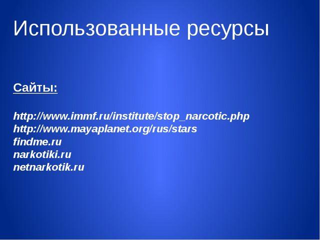 Использованные ресурсы Сайты: http://www.immf.ru/institute/stop_narcotic.php...