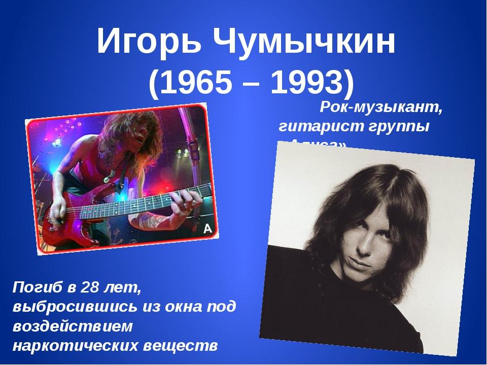 Игорь Чумычкин (1965 – 1993) Рок-музыкант, гитарист группы «Алиса» Погиб в 28...