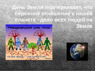 День Земли подчеркивает, что бережное отношение к нашей планете –дело всех л