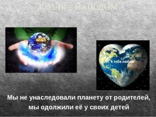 ЗЕМЛЯ – НАШ ДОМ Мы не унаследовали планету от родителей, мы одолжили её у сво