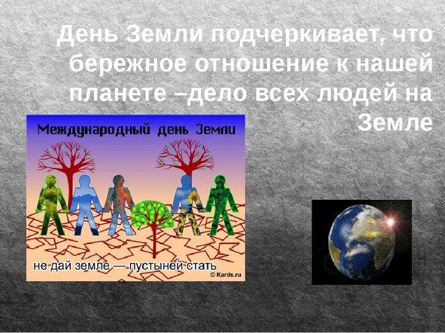 День Земли подчеркивает, что бережное отношение к нашей планете –дело всех л...