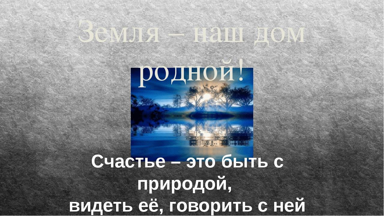 Счастье – это быть с природой, видеть её, говорить с ней Земля – наш дом родн...
