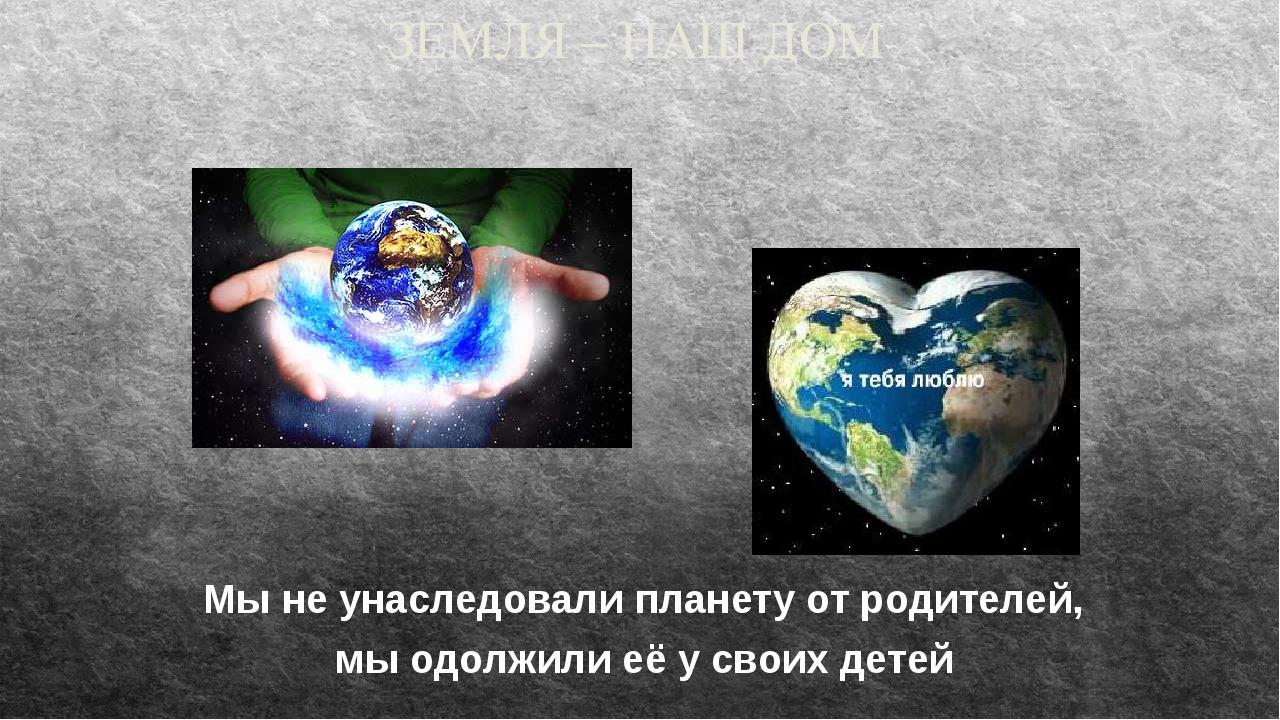 ЗЕМЛЯ – НАШ ДОМ Мы не унаследовали планету от родителей, мы одолжили её у сво...