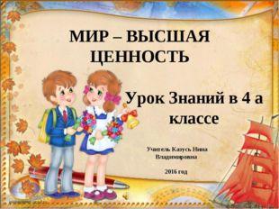 МИР – ВЫСШАЯ ЦЕННОСТЬ Урок Знаний в 4 а классе Учитель Казусь Нина Владимиров