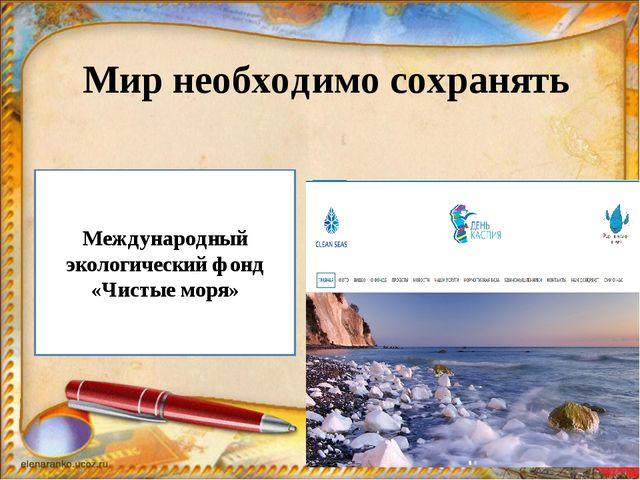 Мир необходимо сохранять Международный экологический фонд «Чистые моря»