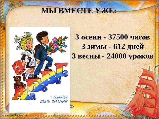 3 осени - 37500 часов 3 зимы - 612 дней 3 весны - 24000 уроков МЫ ВМЕСТЕ УЖЕ: