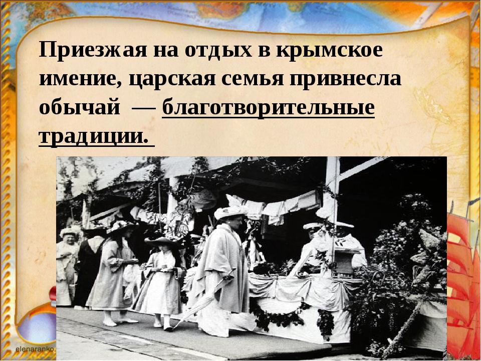 Приезжая наотдых вкрымское имение, царская семья привнесла обычай — благот...