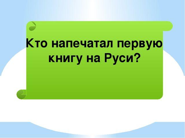 Кто напечатал первую книгу на Руси?