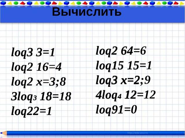 Вычислить loq3 3= loq2 16= loq2 х=3 3loq3 18= loq22= loq2 64= loq15 15= loq3...