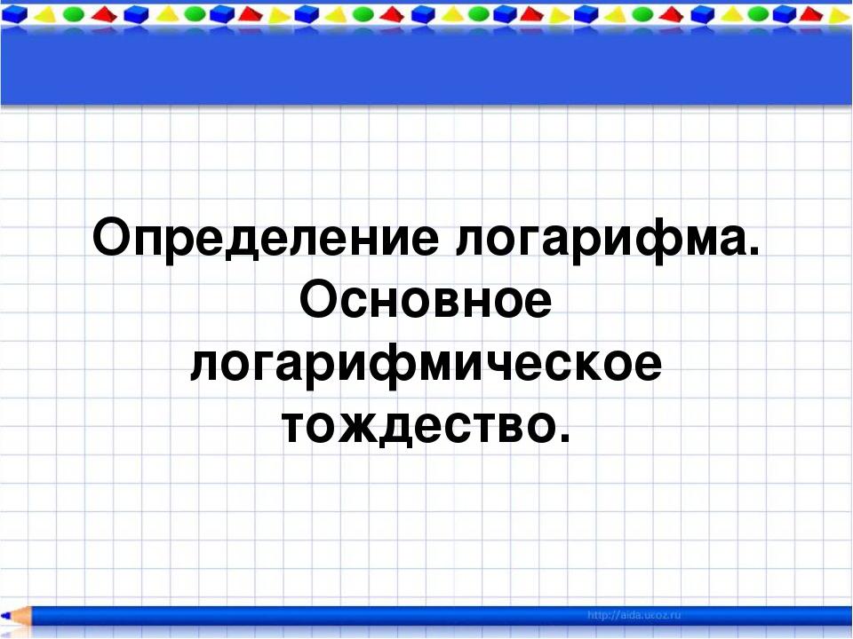 Определение логарифма. Основное логарифмическое тождество.