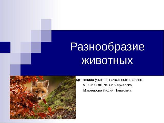 Разнообразие животных Подготовила учитель начальных классов МКОУ СОШ № 4 г. Ч...