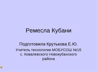 Ремесла Кубани Подготовила Крутькова Е.Ю. Учитель технологии МОБУСОШ №15 с. К