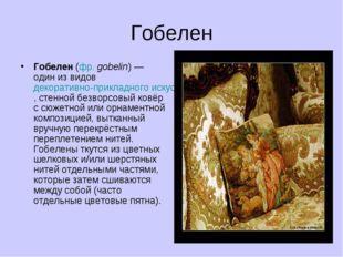 Гобелен Гобелен (фр. gobelin) — один из видов декоративно-прикладного искусст