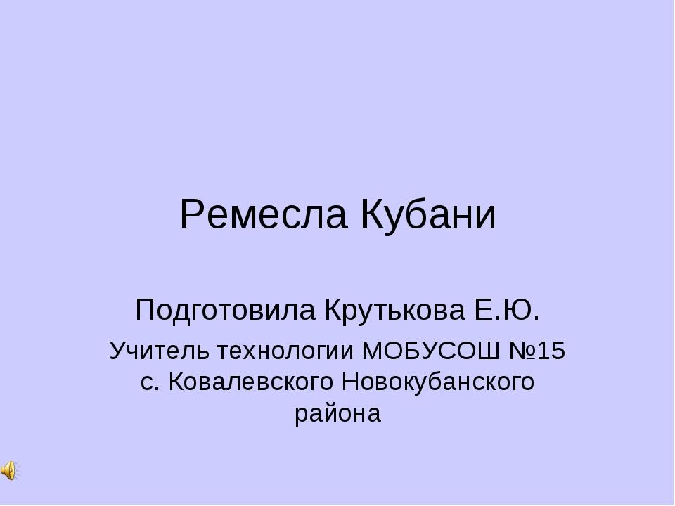 Ремесла Кубани Подготовила Крутькова Е.Ю. Учитель технологии МОБУСОШ №15 с. К...