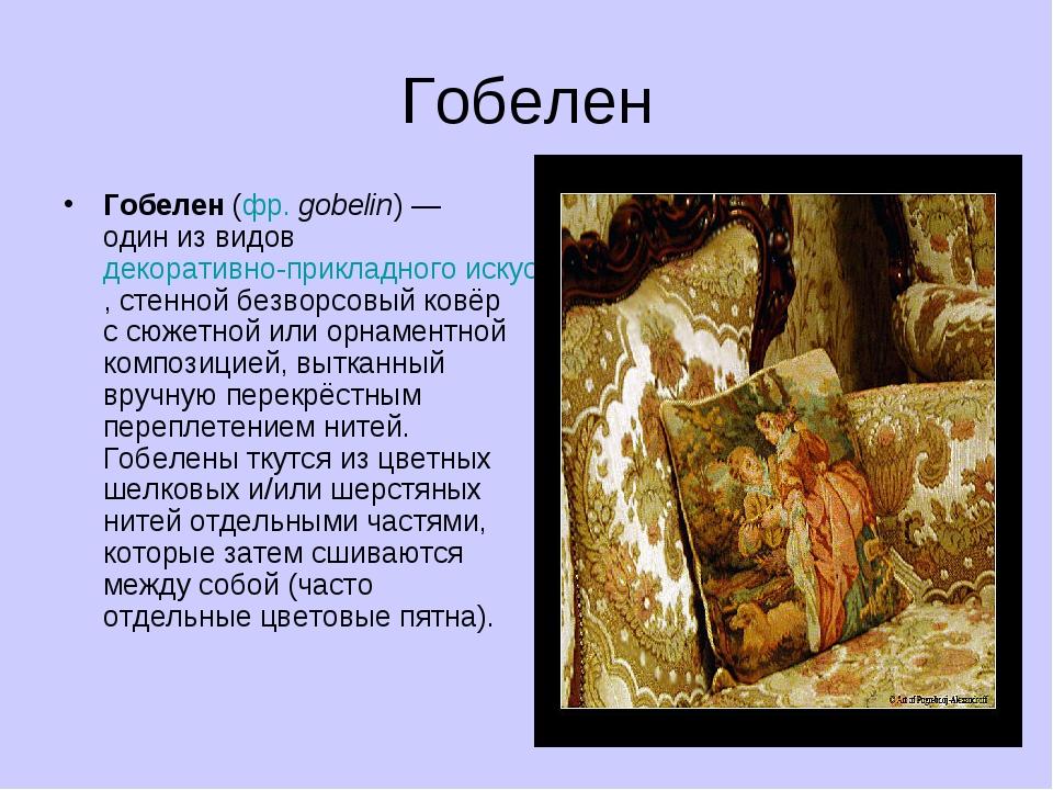 Гобелен Гобелен (фр. gobelin) — один из видов декоративно-прикладного искусст...
