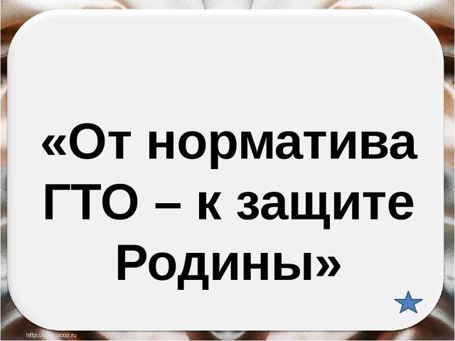 «От норматива ГТО – к защите Родины»