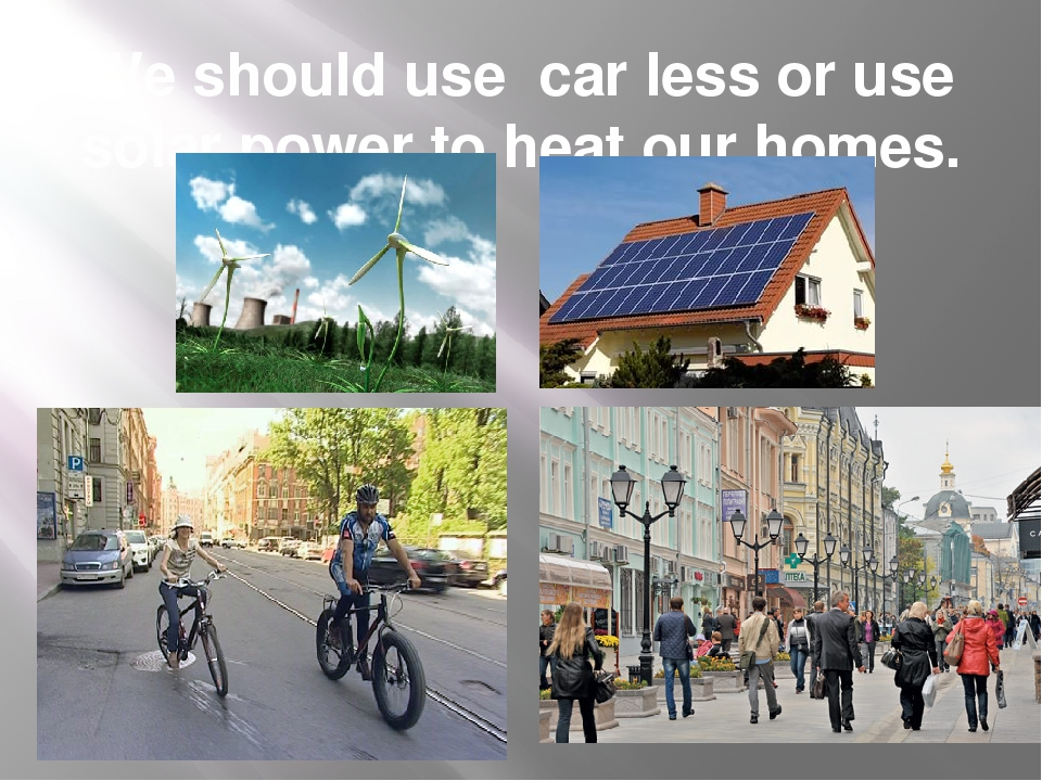 We should use car less or use solar power to heat our homes.