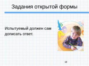 Задания открытой формы Испытуемый должен сам дописать ответ.