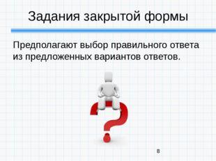 Задания закрытой формы Предполагают выбор правильного ответа из предложенных