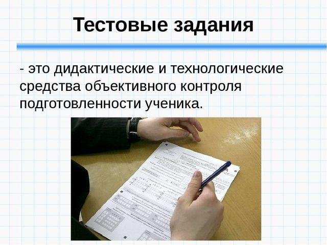 Тестовые задания - это дидактические и технологические средства объективного...
