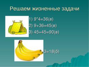 Решаем жизненные задачи 1) 9*4=36(в) 2) 9+36=45(в) 3) 45+45=90(в) 9*3=18(б)
