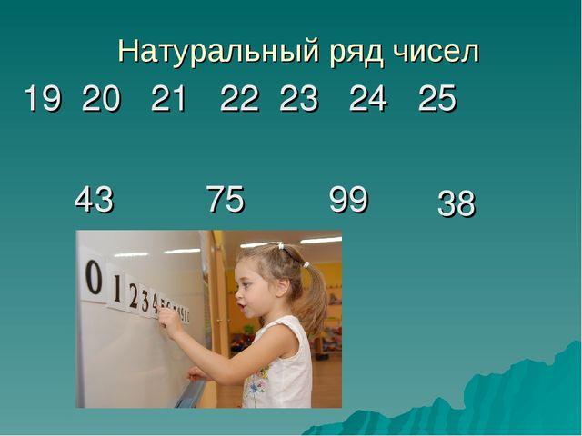 Натуральный ряд чисел 19 20 21 22 23 24 25 43 75 99 38