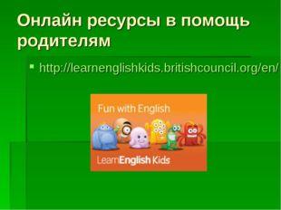 Онлайн ресурсы в помощь родителям http://learnenglishkids.britishcouncil.org/