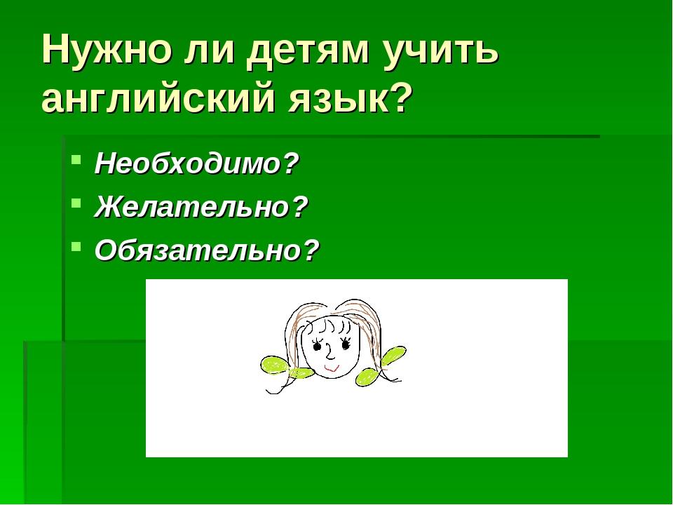 Нужно ли детям учить английский язык? Необходимо? Желательно? Обязательно?