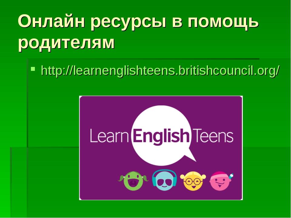 Онлайн ресурсы в помощь родителям http://learnenglishteens.britishcouncil.org/