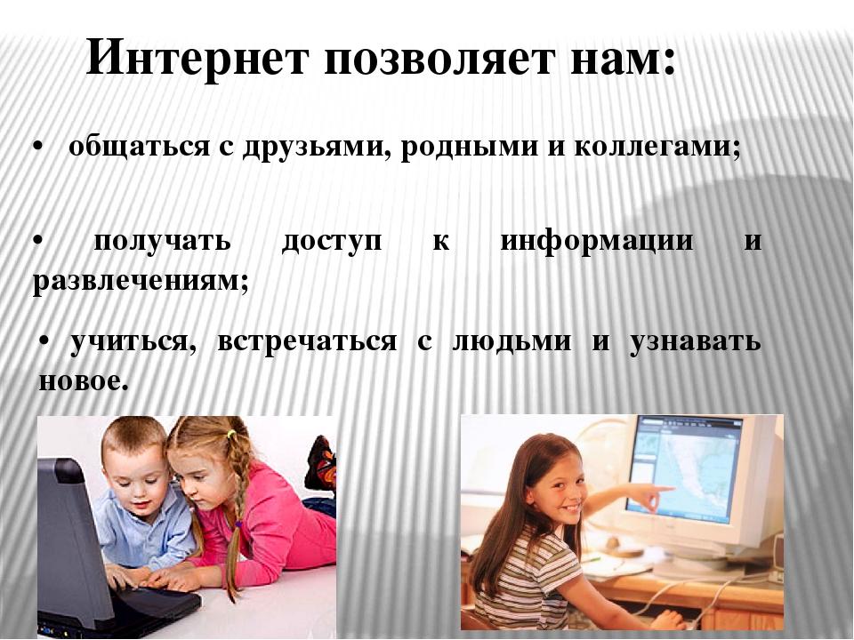 Интернет позволяет нам: • общаться с друзьями, родными и коллегами; • получат...