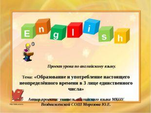 Проект урока по английскому языку. Тема: «Образование и употребление настоящ