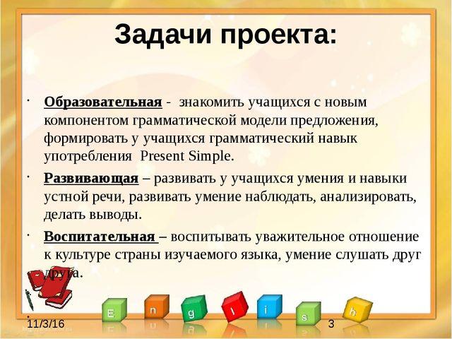 Задачи проекта: Образовательная - знакомить учащихся с новым компонентом грам...