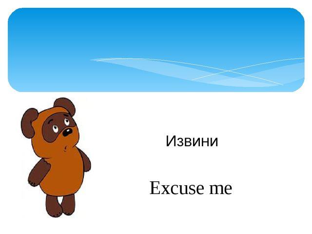 Извини Excuse me