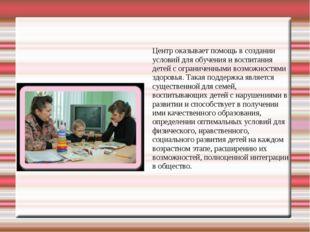 Центр оказывает помощь в создании условий для обучения и воспитания детей с о
