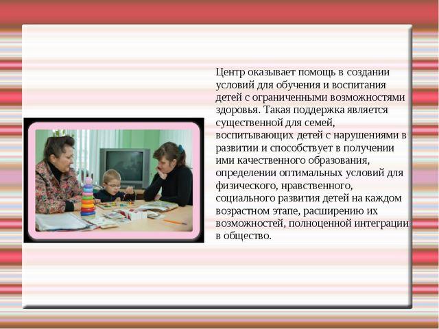 Центр оказывает помощь в создании условий для обучения и воспитания детей с о...