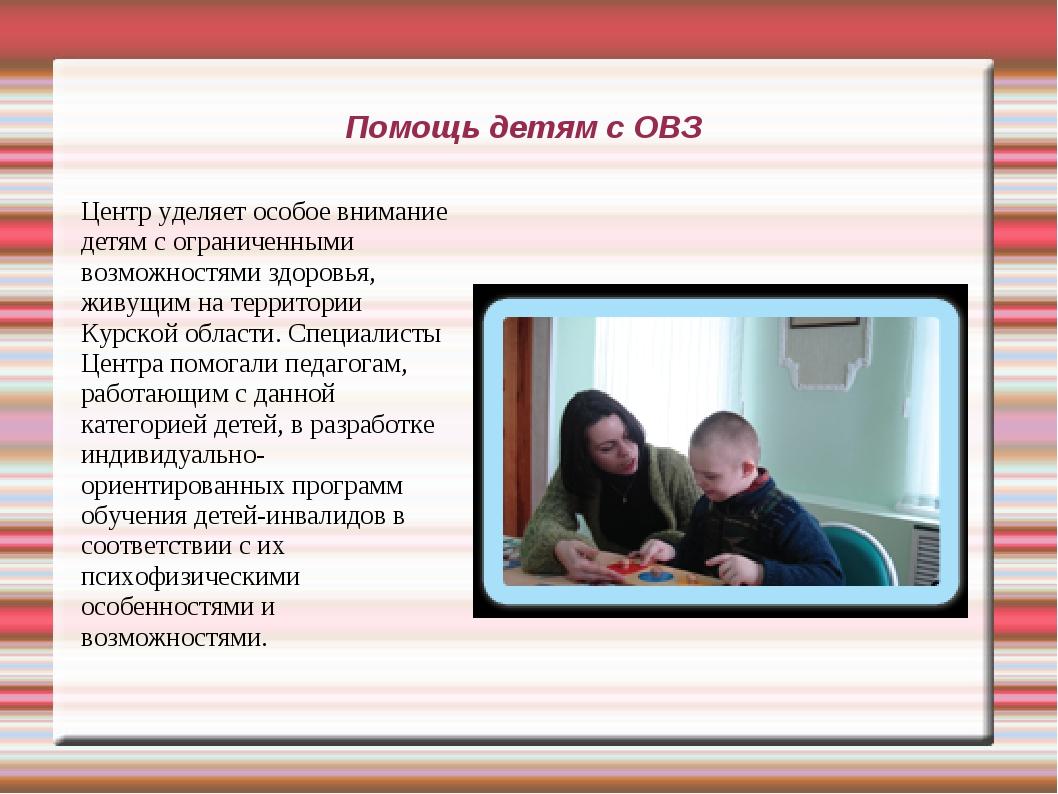 Помощь детям с ОВЗ Центр уделяет особое внимание детям с ограниченными возмож...