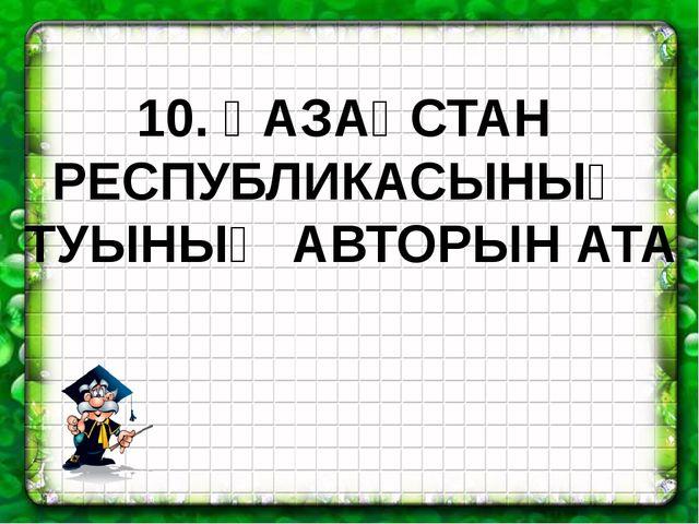 10. ҚАЗАҚСТАН РЕСПУБЛИКАСЫНЫҢ ТУЫНЫҢ АВТОРЫН АТА