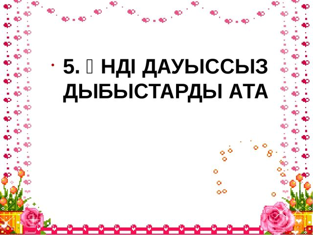 5. ҮНДІ ДАУЫССЫЗ ДЫБЫСТАРДЫ АТА