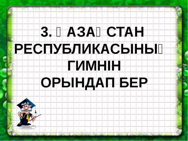 3. ҚАЗАҚСТАН РЕСПУБЛИКАСЫНЫҢ ГИМНІН ОРЫНДАП БЕР