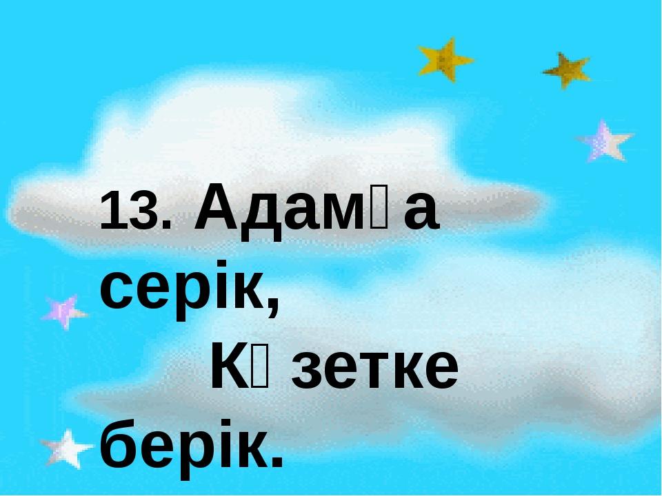13. Адамға серік, Күзетке берік.