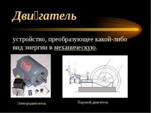 Дви́гатель устройство, преобразующее какой-либо видэнергиивмеханическую. Э