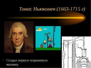 Томас Ньюкомен (1663-1715 г) Создал первую поршневую машину.