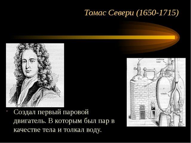 Томас Севери (1650-1715) Создал первый паровой двигатель. В которым был пар в...