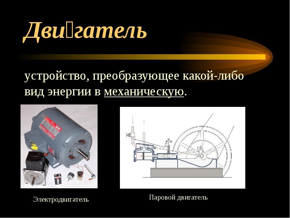Дви́гатель устройство, преобразующее какой-либо видэнергиивмеханическую. Э...