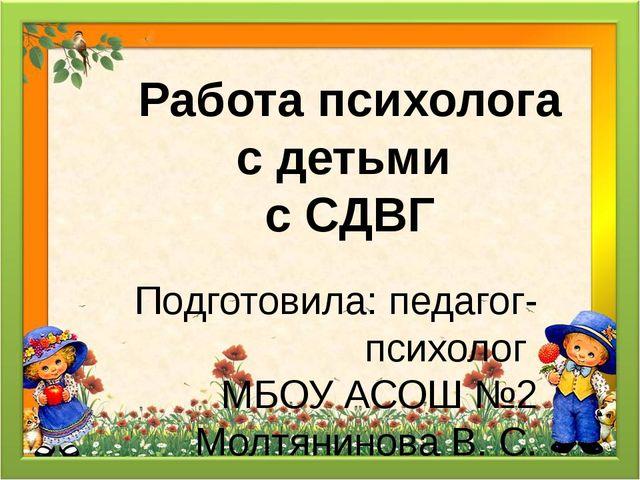 Подготовила: педагог-психолог МБОУ АСОШ №2 Молтянинова В. С. Работа психолога...