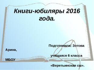 Книги-юбиляры 2016 года. Подготовила: Зотова Арина, учащаяся 6 класса МБОУ «В