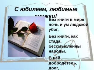 С юбилеем, любимые книжки! Без книги в мире ночь и ум людской убог, Без книги