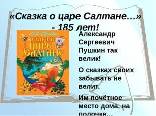 «Сказка о царе Салтане…» - 185 лет! Александр Сергеевич Пушкин так велик! О с