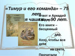 «Тимур и его команда» – 75 лет, «Голубая чашка» – 90 лет. А вот и Аркадий Гай