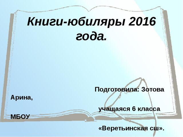 Книги-юбиляры 2016 года. Подготовила: Зотова Арина, учащаяся 6 класса МБОУ «В...